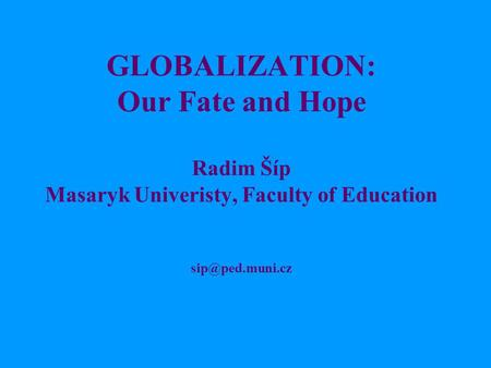 GLOBALIZATION: Our Fate and Hope Radim Šíp Masaryk Univeristy, Faculty of Education
