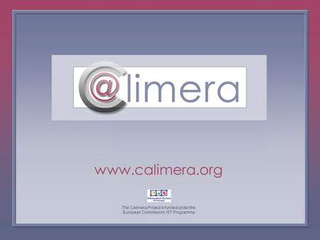 The Calimera Project is funded under the European Commission, IST Programme www.calimera.org The Calimera Project is funded under the European Commission,