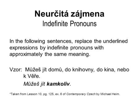 Neurčitá zájmena Indefinite Pronouns In the following sentences, replace the underlined expressions by indefinite pronouns with approximately the same.