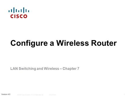 © 2006 Cisco Systems, Inc. All rights reserved.Cisco Public 1 Version 4.0 Configure a Wireless Router LAN Switching and Wireless – Chapter 7.