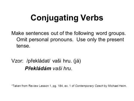 Conjugating Verbs Make sentences out of the following word groups. Omit personal pronouns. Use only the present tense. Vzor: /překládat/ vaši hru. (já)