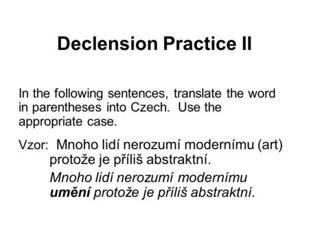 Declension Practice II In the following sentences, translate the word in parentheses into Czech. Use the appropriate case. Vzor: Mnoho lidí nerozumí modernímu.