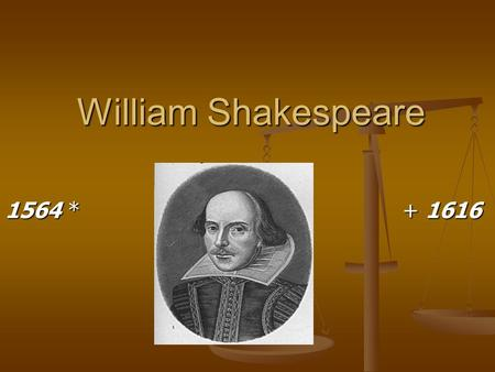 William Shakespeare 1564 *			 + 1616.