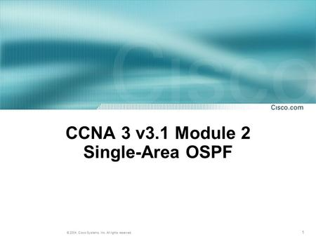 1 © 2004, Cisco Systems, Inc. All rights reserved. CCNA 3 v3.1 Module 2 Single-Area OSPF.