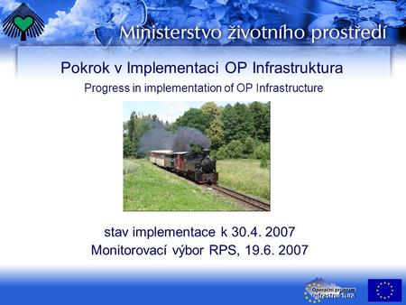 Pokrok v Implementaci OP Infrastruktura Progress in implementation of OP Infrastructure stav implementace k 30.4. 2007 Monitorovací výbor RPS, 19.6. 2007.