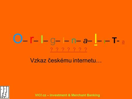 O – r – I – g – I– n – a– l – I – T- a ? ? ? ? ? ? ? Vzkaz českému internetu… VICf.cz – Investment & Merchant Banking.