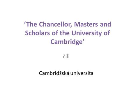 'The Chancellor, Masters and Scholars of the University of Cambridge' čili Cambridžská universita.