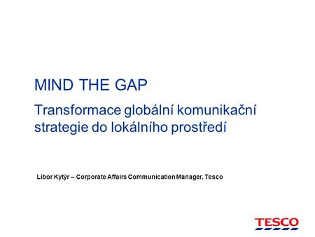 MIND THE GAP Transformace globální komunikační strategie do lokálního prostředí Libor Kytýr – Corporate Affairs Communication Manager, Tesco.
