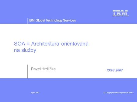 IBM Global Technology Services © Copyright IBM Corporation 2006April 2007 ISSS 2007 SOA = Architektura orientovaná na služby Pavel Hrdlička.