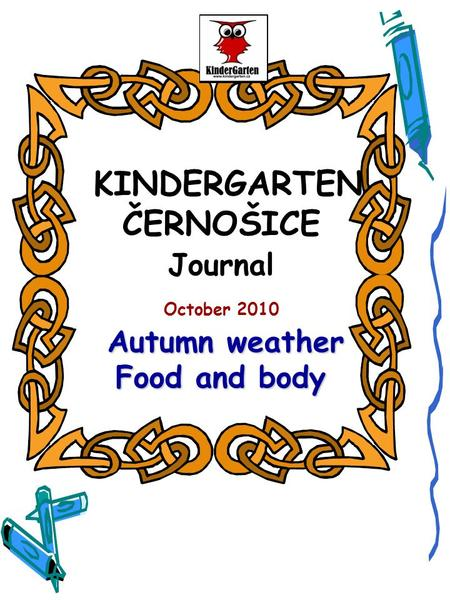 Autumn weather Food and body KINDERGARTEN ČERNOŠICE Journal October 2010 Autumn weather Food and body.