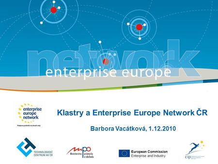 Barbora Vacátková, 1.12.2010 Klastry a Enterprise Europe Network ČR European Commission Enterprise and Industry.