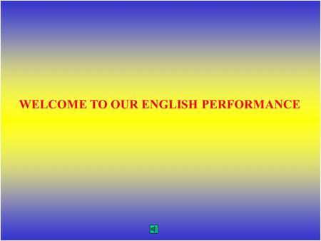 WELCOME TO OUR ENGLISH PERFORMANCE