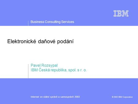 Business Consulting Services Internet ve státní správě a samosprávě 2003 © 2003 IBM Corporation Elektronické daňové podání Pavel Rozsypal IBM Česká republika,