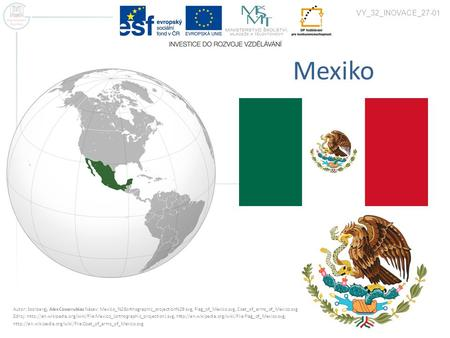 VY_32_INOVACE_27-01 Mexiko Autor: Ssolbergj, Alex Covarrubias Název: Mexico_%28orthographic_projection%29.svg, Flag_of_Mexico.svg, Coat_of_arms_of_Mexico.svg.