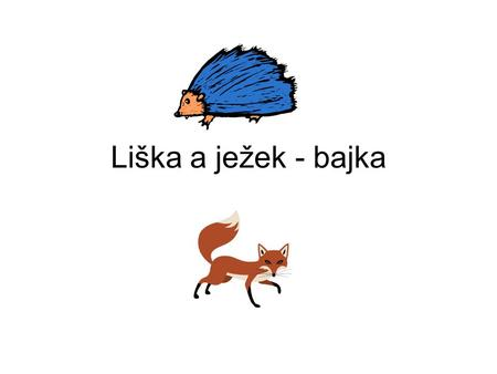 Liška a ježek - bajka A Fox swimming across a rapid river was carried by the force of the current into a very deep ravine, where he lay for a long time.