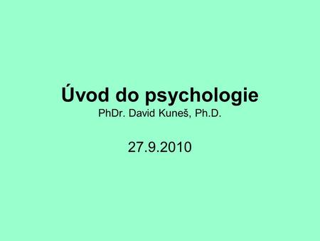 Úvod do psychologie PhDr. David Kuneš, Ph.D. 27.9.2010.