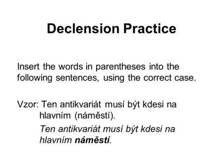 Declension Practice Insert the words in parentheses into the following sentences, using the correct case. Vzor: Ten antikvariát musí být kdesi na hlavním.