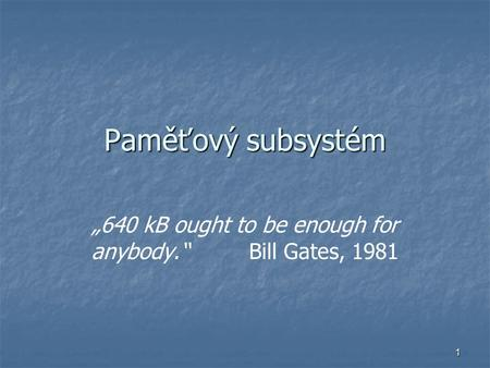"1 Paměťový subsystém ""640 kB ought to be enough for anybody."" Bill Gates, 1981."