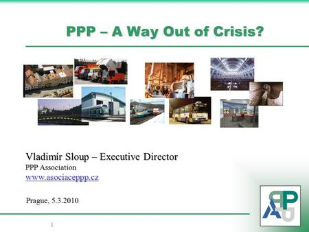 1 PPP – A Way Out of Crisis? Vladimír Sloup – Executive Director PPP Association www.asociaceppp.cz Prague, 5.3.2010.