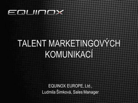 TALENT MARKETINGOVÝCH KOMUNIKACÍ EQUINOX EUROPE, Ltd., Ludmila Šimková, Sales Manager.