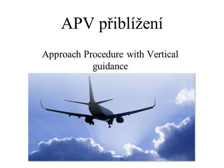 APV přiblížení Approach Procedure with Vertical guidance.