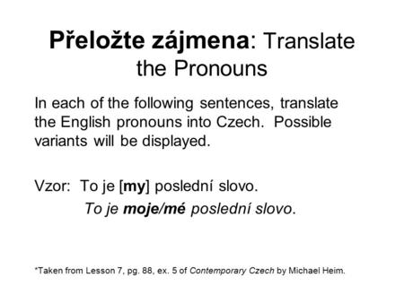 Přeložte zájmena: Translate the Pronouns In each of the following sentences, translate the English pronouns into Czech. Possible variants will be displayed.