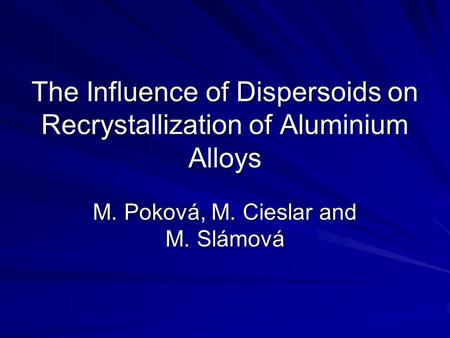 The Influence of Dispersoids on Recrystallization of Aluminium Alloys M. Poková, M. Cieslar and M. Slámová.