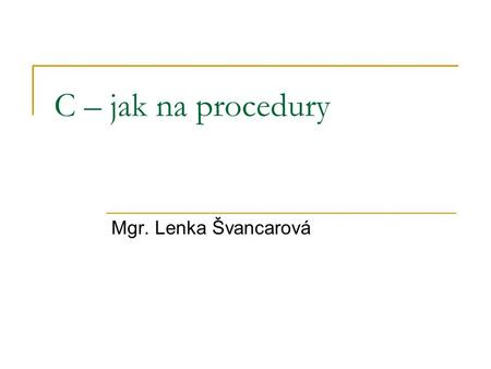 C – jak na procedury Mgr. Lenka Švancarová. C – procedury #include int main() { printf(Ahoj\n); return(0); } #include void pozdrav(void) { printf(Ahoj\n);