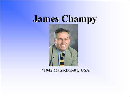 James Champy *1942 Massachusetts, USA. Biografie 1963 Massachusetts Institution of Technology 1968 titul na Boston College Law School 1969 Index Systems.
