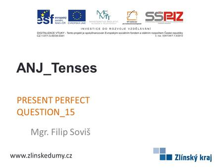 PRESENT PERFECT QUESTION_15 Mgr. Filip Soviš ANJ_Tenses www.zlinskedumy.cz.