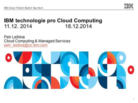 1 IBM Cloud: Think it. Build it. Tap into it. IBM technologie pro Cloud Computing 11.12. 201418.12.2014 Petr Leština Cloud Computing & Managed Services.