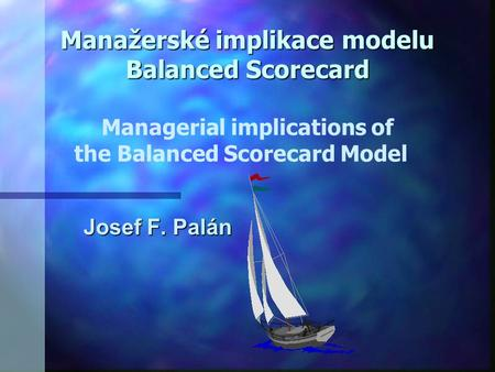 Manažerské implikace modelu Balanced Scorecard Managerial implications of the Balanced Scorecard Model Josef F. Palán.