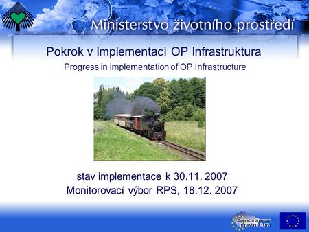 Pokrok v Implementaci OP Infrastruktura Progress in implementation of OP Infrastructure stav implementace k 30.11. 2007 Monitorovací výbor RPS, 18.12.