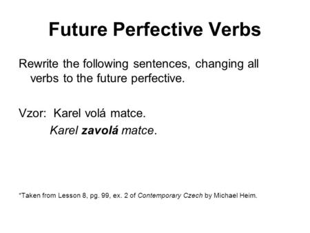 Future Perfective Verbs Rewrite the following sentences, changing all verbs to the future perfective. Vzor: Karel volá matce. Karel zavolá matce. *Taken.