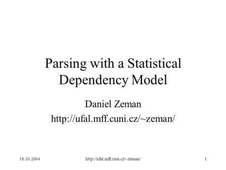 18.10.2004http://ufal.mff.cuni.cz/~zeman/1 Parsing with a Statistical Dependency Model Daniel Zeman