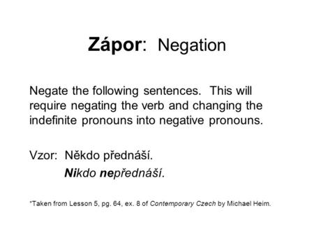 Zápor: Negation Negate the following sentences. This will require negating the verb and changing the indefinite pronouns into negative pronouns. Vzor: