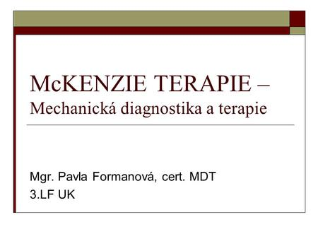 McKENZIE TERAPIE – Mechanická diagnostika a terapie Mgr. Pavla Formanová, cert. MDT 3.LF UK.