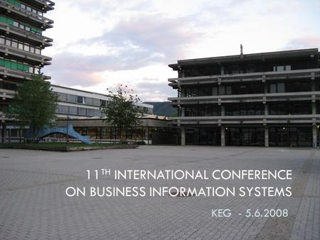 11 TH INTERNATIONAL CONFERENCE ON BUSINESS INFORMATION SYSTEMS KEG - 5.6.2008.