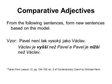 Comparative Adjectives From the following sentences, form new sentences based on the model. Vzor: Pavel není tak vysoký jako Václav. Václav je vyšší než.
