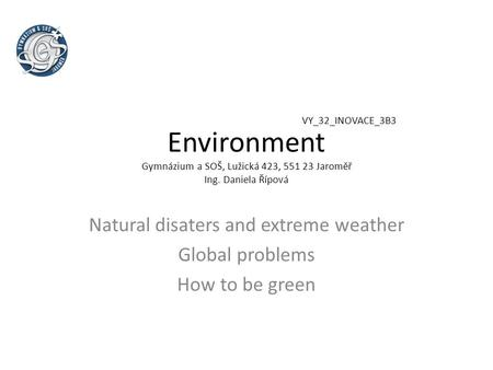 Environment Gymnázium a SOŠ, Lužická 423, 551 23 Jaroměř Ing. Daniela Řípová Natural disaters and extreme weather Global problems How to be green VY_32_INOVACE_3B3.