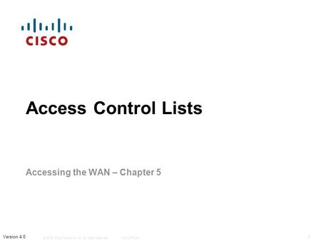 © 2006 Cisco Systems, Inc. All rights reserved.Cisco Public 1 Version 4.0 Access Control Lists Accessing the WAN – Chapter 5.