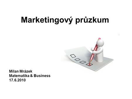 Marketingový průzkum Milan Mrázek Matematika & Business 17.6.2010.