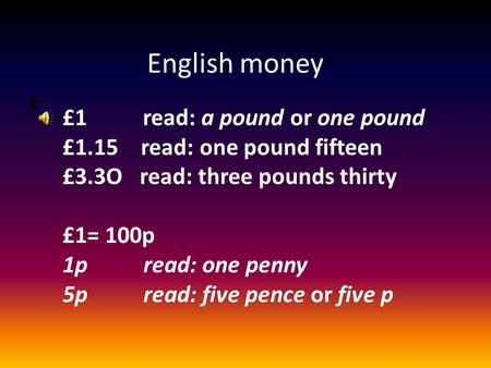 £ English money £1 read: a pound or one pound £1.15 read: one pound fifteen £3.3O read: three pounds thirty £1= 100p 1p read: one penny 5p read: five.