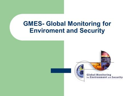 GMES- Global Monitoring for Enviroment and Security.