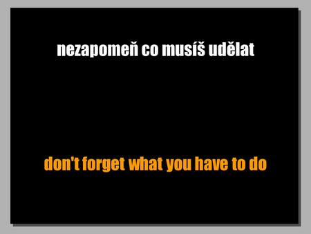 Nezapomeň co musíš udělat don't forget what you have to do.