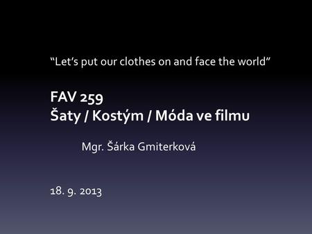 """Let's put our clothes on and face the world"" FAV 259 Šaty / Kostým / Móda ve filmu Mgr. Šárka Gmiterková 18. 9. 2013."