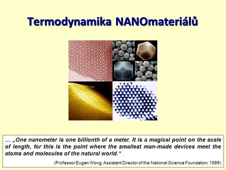 "20.4.20151/41 Termodynamika NANOmateriálů … ""One nanometer is one billionth of a meter. It is a magical point on the scale of length, for this is the point."