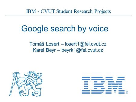 IBM - CVUT Student Research Projects Google search by voice Tomáš Losert – Karel Beyr –