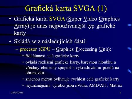 20/04/20151 Grafická karta SVGA (1) Grafická karta SVGA (Super Video Graphics Array) je dnes nejpoužívanější typ grafické karty Skládá se z následujících.
