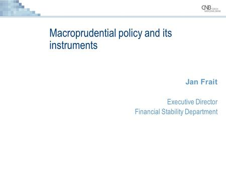 Macroprudential policy and its instruments Jan Frait Executive Director Financial Stability Department.